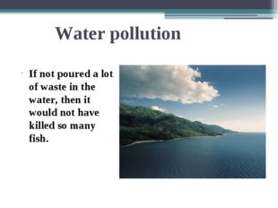 Water pollution If not poured a lot of waste in the water, then it would not