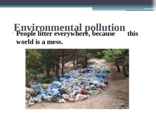 Environmental pollution People litter everywhere, because this world is a mess.