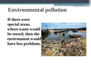 Environmental pollution If there were special areas, where waste would be sto