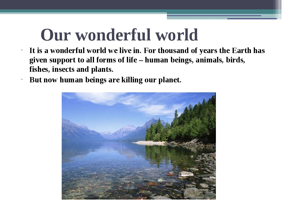 Our wonderful world It is a wonderful world we live in. For thousand of years...