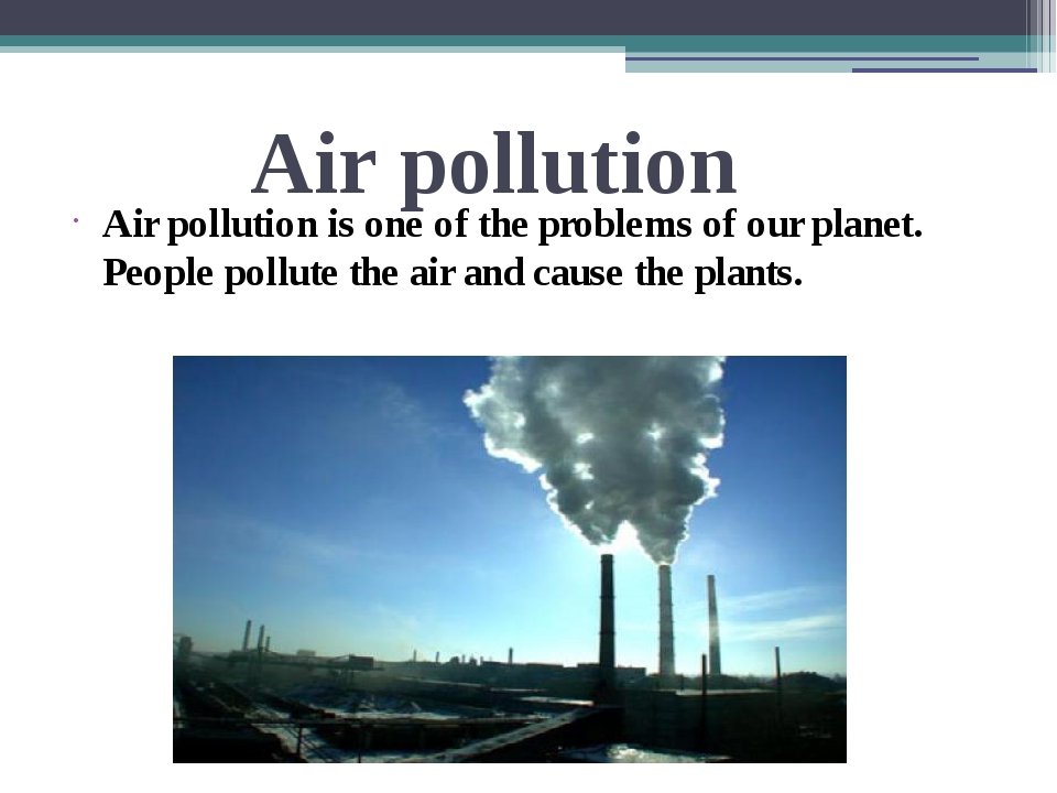 Air pollution Air pollution is one of the problems of our planet. People poll...