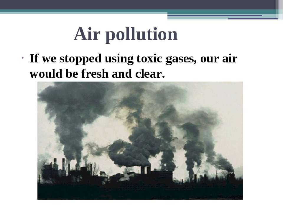 Air pollution If we stopped using toxic gases, our air would be fresh and cle...