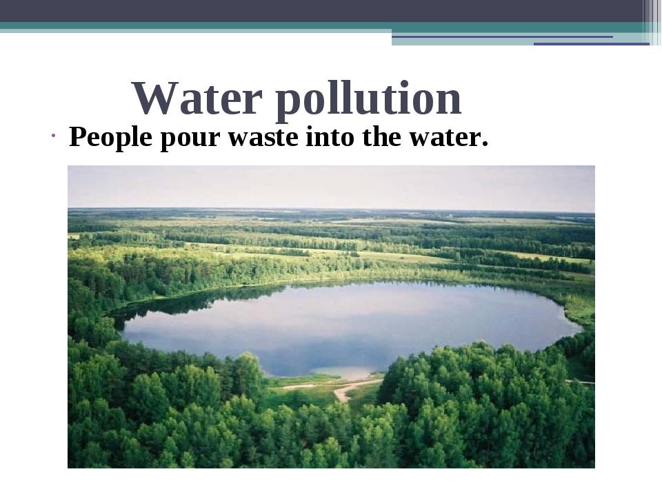 Water pollution People pour waste into the water.