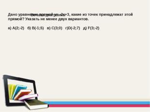 Дано уравнение прямой y= -2х+3, какие из точек принадлежат этой прямой? Указа