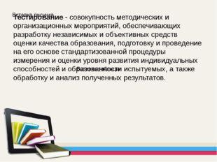 Тестирование - совокупность методических и организационных мероприятий, обесп