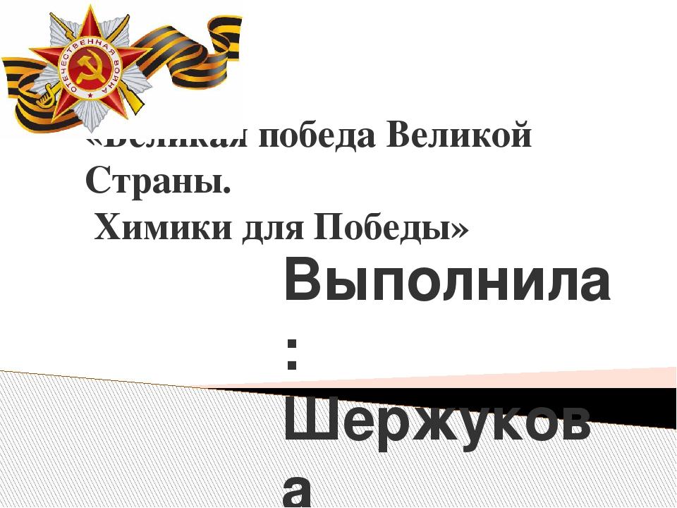 «Великая победа Великой Страны. Химики для Победы» Выполнила: Шержукова Екате...