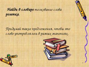 * Найди в словаре толкование слова розетка. Придумай такие предложения, чтобы