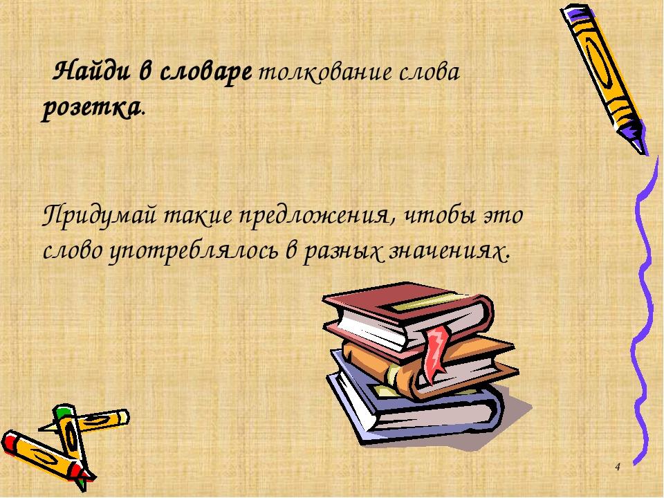 * Найди в словаре толкование слова розетка. Придумай такие предложения, чтобы...