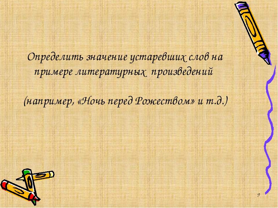 * Определить значение устаревших слов на примере литературных произведений (н...
