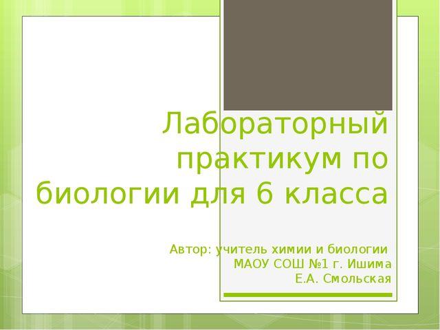 Лабораторный практикум по биологии для 6 класса Автор: учитель химии и биолог...