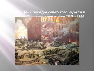 9 мая- День Победы советского народа в Великой Отечественной войне 1941 - 1