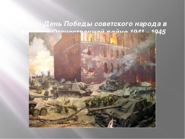 9 мая- День Победы советского народа в Великой Отечественной войне 1941 - 1...