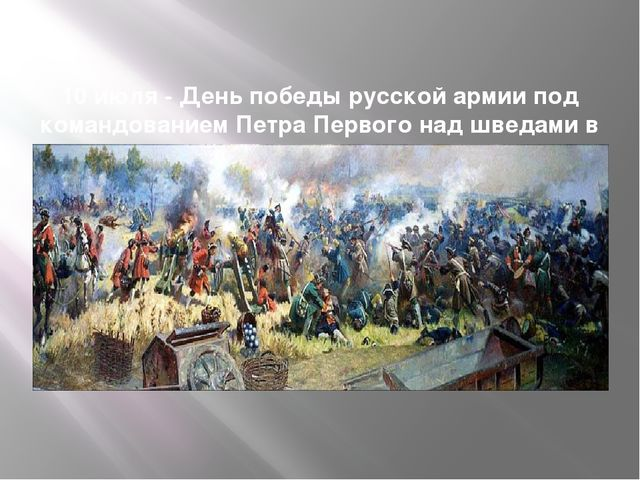 10 июля- День победы русской армии под командованием Петра Первого над швед...