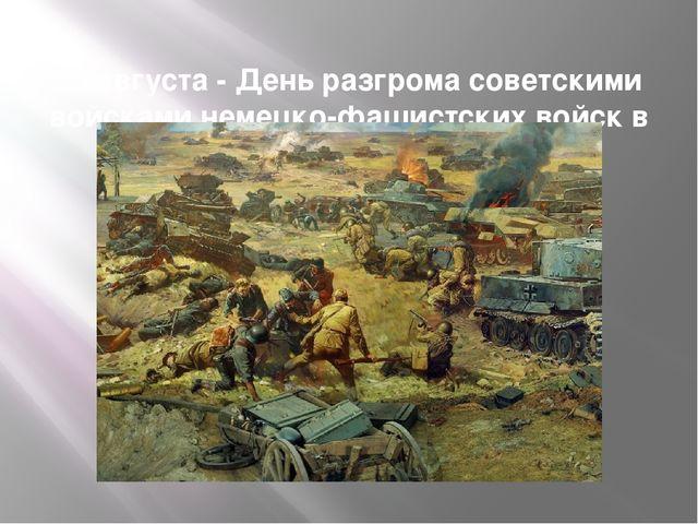23 августа- День разгрома советскими войсками немецко-фашистских войск в Ку...