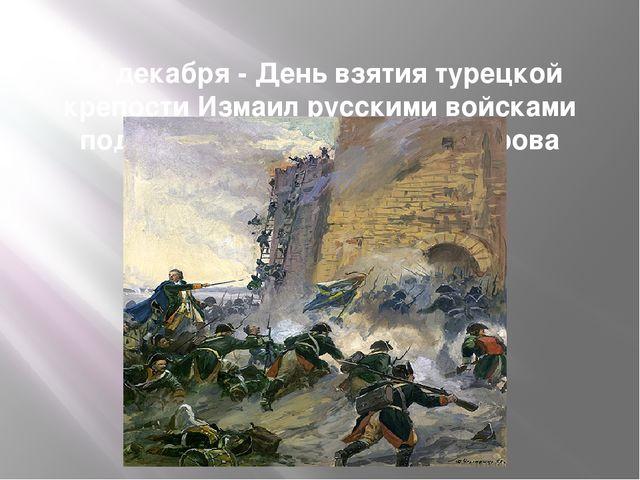 24 декабря- День взятия турецкой крепости Измаил русскими войсками под кома...