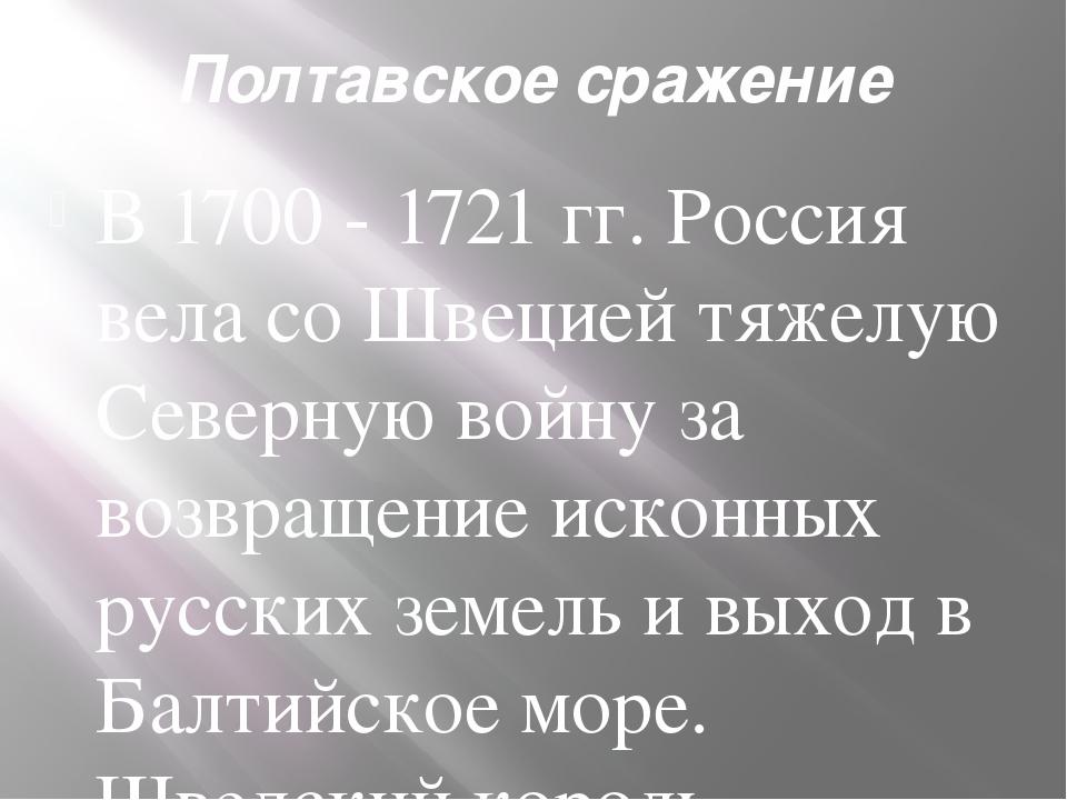 Полтавское сражение В 1700 - 1721 гг. Россия вела со Швецией тяжелую Северную...