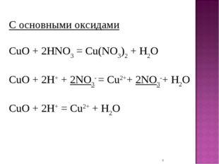 * С основными оксидами CuO + 2HNO3= Cu(NO3)2+ H2O CuO + 2H++ 2NO3- = Cu2++