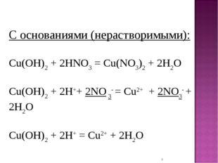* С основаниями (нерастворимыми): Cu(OH)2+ 2HNO3= Cu(NO3)2+ 2H2O Cu(OH)2+