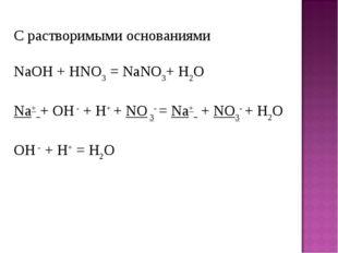 С растворимыми основаниями NaOH+ HNO3= NaNO3+ H2O Na+ + OH -+ H+ + NO 3- =