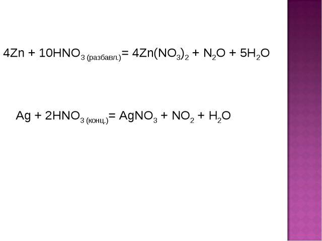 4Zn + 10HNO3 (разбавл.)= 4Zn(NO3)2 + N2O + 5H2O Ag + 2HNO3 (конц.)= AgNO3 + N...
