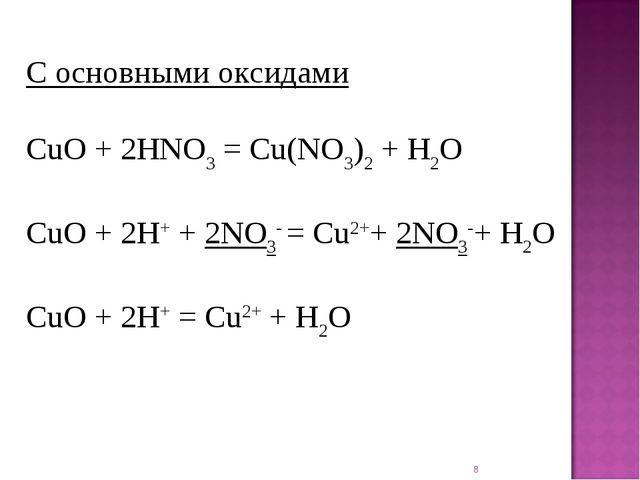* С основными оксидами CuO + 2HNO3= Cu(NO3)2+ H2O CuO + 2H++ 2NO3- = Cu2++...