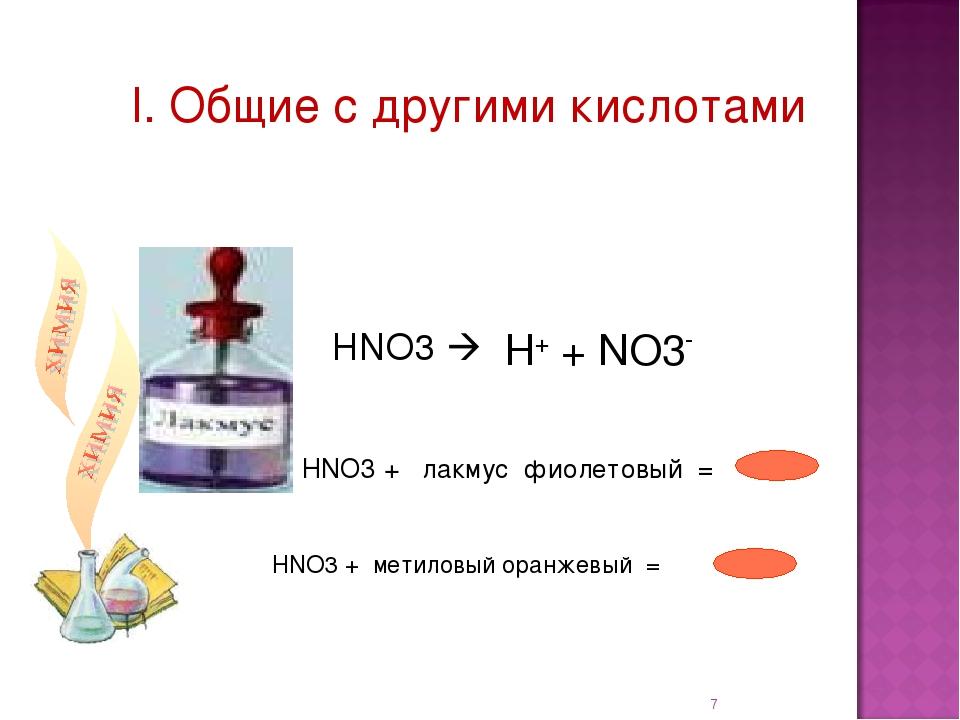 I. Общие с другими кислотами НNO3 + лакмус фиолетовый = * НNO3 + метиловый о...
