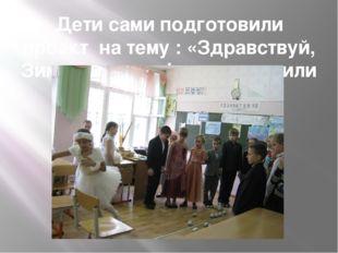 Дети сами подготовили проект на тему : «Здравствуй, Зимушка- зима!» и приглас