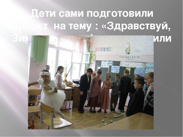 Дети сами подготовили проект на тему : «Здравствуй, Зимушка- зима!» и приглас...