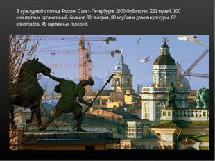 В культурной столице России Санкт-Петербурге 2000 библиотек, 221 музей, 100 к