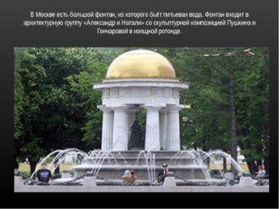В Москве есть большой фонтан, из которого бьёт питьевая вода. Фонтан входит в