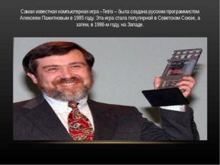 Самая известная компьютерная игра –Tetris – была создана русским программисто