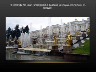 В Петергофе под Санкт-Петербургом 176 фонтанов, из которых 40 гигантских, и 5