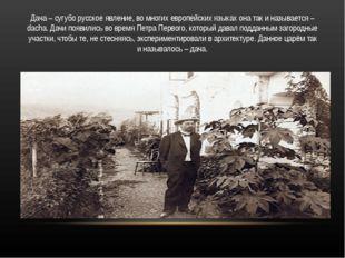 Дача – сугубо русское явление, во многих европейских языках она так и называе