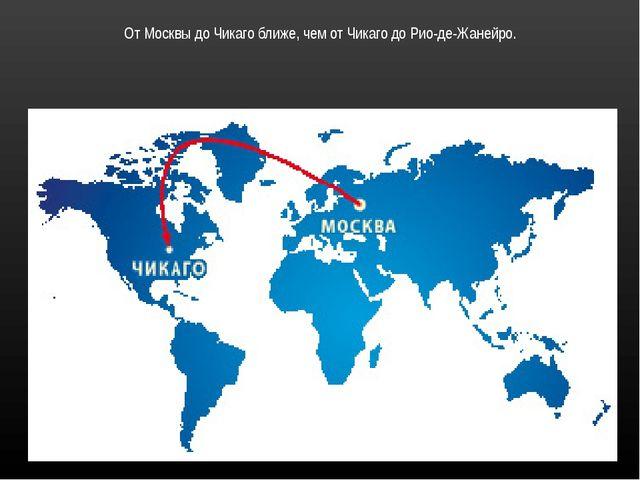 От Москвы до Чикаго ближе, чем от Чикаго до Рио-де-Жанейро.