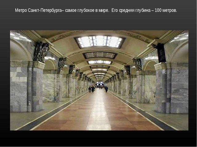 Метро Санкт-Петербурга– самое глубокое в мире. Его средняя глубина – 100 метр...