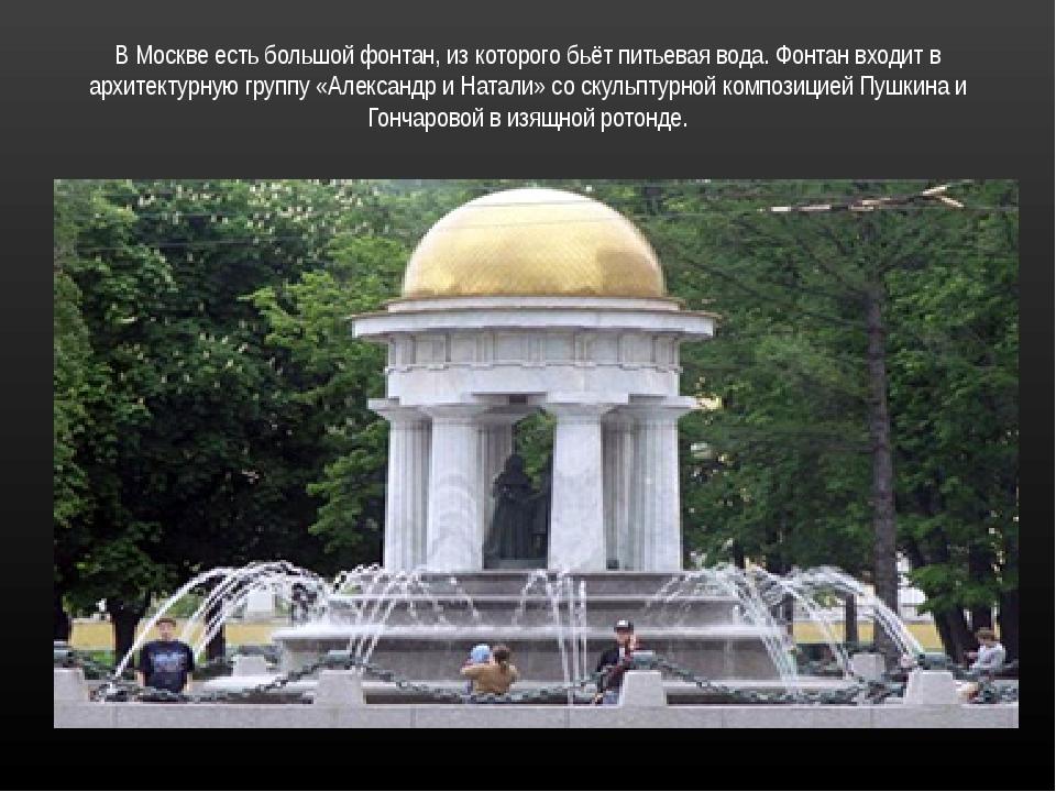 В Москве есть большой фонтан, из которого бьёт питьевая вода. Фонтан входит в...