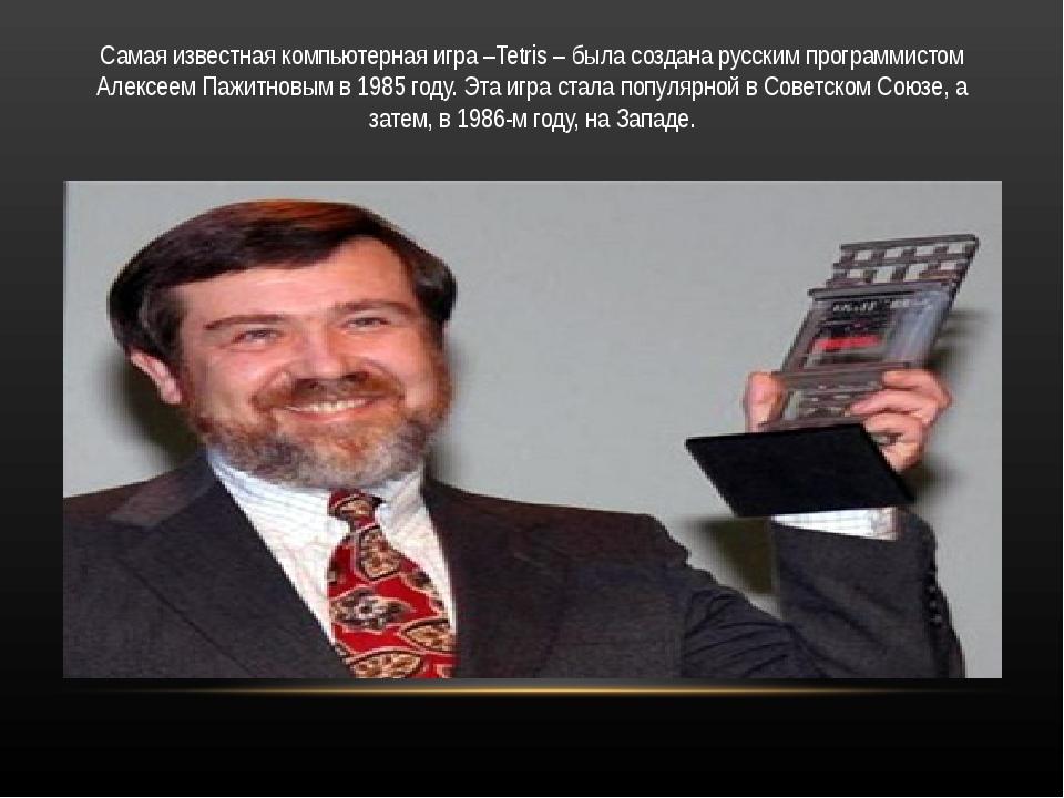 Самая известная компьютерная игра –Tetris – была создана русским программисто...