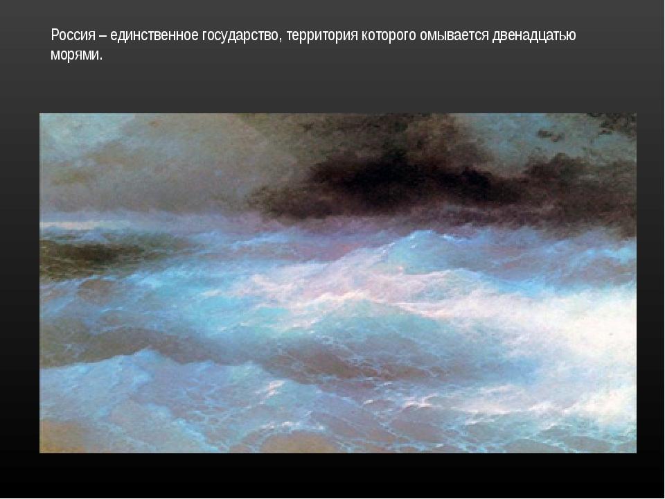 Россия – единственное государство, территория которого омывается двенадцатью...