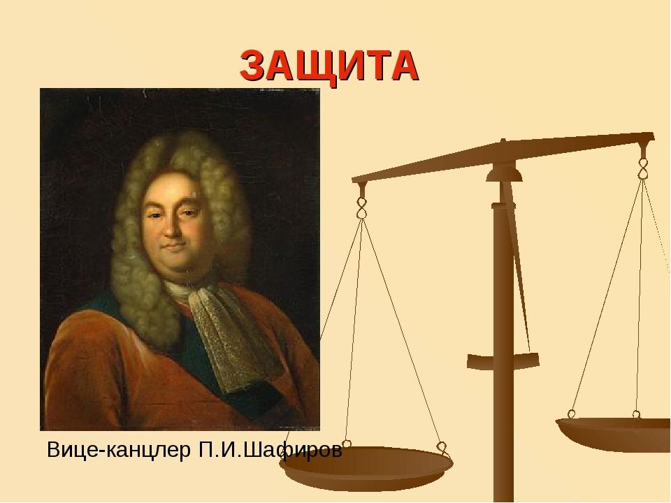 ЗАЩИТА Вице-канцлер П.И.Шафиров