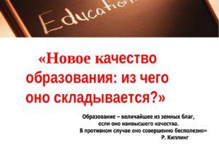 «Новое качество образования: из чего оно складывается?»