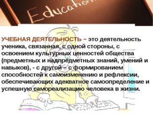 УЧЕБНАЯ ДЕЯТЕЛЬНОСТЬ − это деятельность ученика, связанная, с одной стороны,