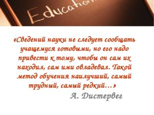 «Сведений науки не следует сообщать учащемуся готовыми, но его надо привести