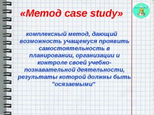 «Метод case study»  комплексный метод, дающий возможность учащемуся проявит