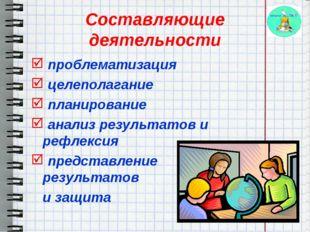 Составляющие деятельности проблематизация целеполагание планирование анализ р