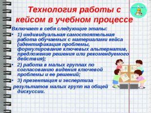 Технология работы с кейсом в учебном процессе Включает в себя следующие этапы