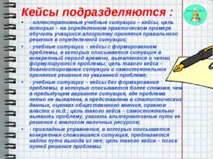 Кейсы подразделяются : - иллюстративные учебные ситуации – кейсы, цель котор