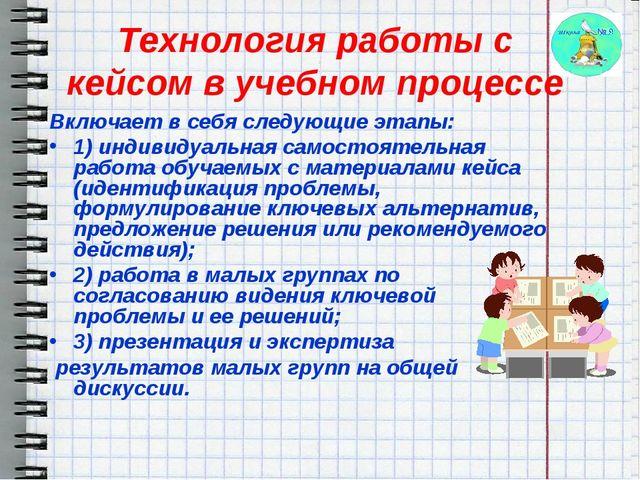 Технология работы с кейсом в учебном процессе Включает в себя следующие этапы...