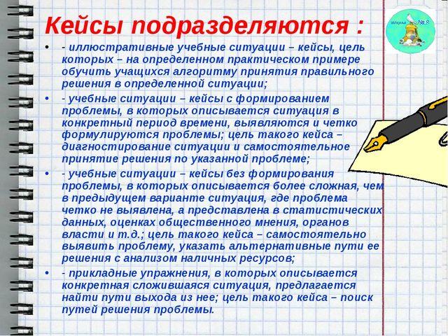 Кейсы подразделяются : - иллюстративные учебные ситуации – кейсы, цель котор...