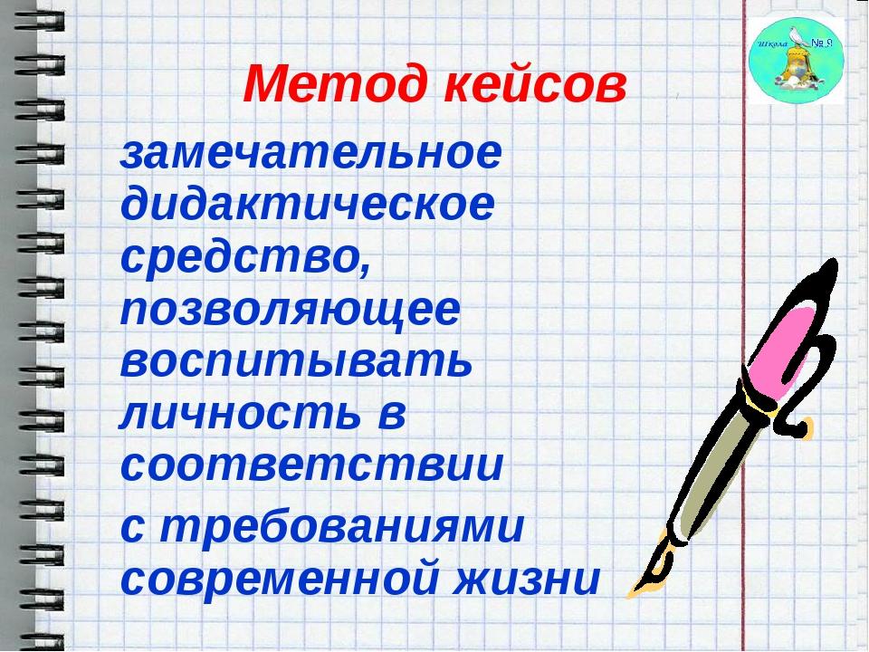 Метод кейсов замечательное дидактическое средство, позволяющее воспитывать л...
