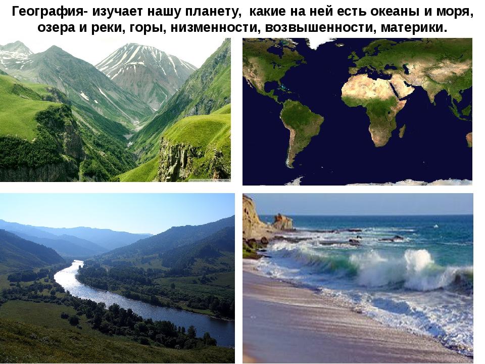 География- изучает нашу планету, какие на ней есть океаны и моря, озера и рек...